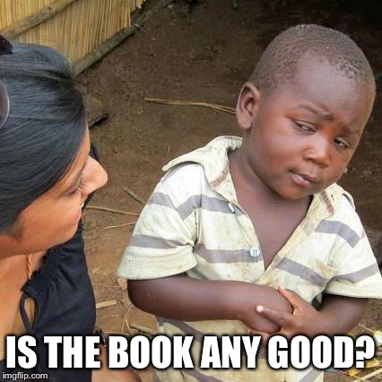 Third World Skeptical Kid Meme | IS THE BOOK ANY GOOD? | image tagged in memes,third world skeptical kid | made w/ Imgflip meme maker