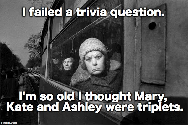 Who knew? | I failed a trivia question. I'm so old I thought Mary, Kate and Ashley were triplets. | image tagged in polish old lady,mary kate  ashley | made w/ Imgflip meme maker