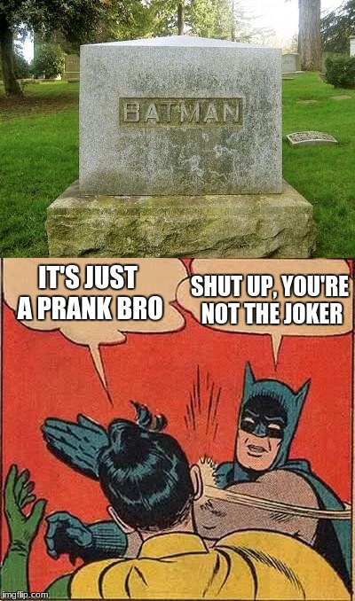 or is he? | IT'S JUST A PRANK BRO SHUT UP, YOU'RE NOT THE JOKER | image tagged in batman slapping robin,death,funny sign,memes | made w/ Imgflip meme maker