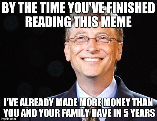 BY THE TIME YOU'VE FINISHED READING THIS MEME I'VE ALREADY MADE MORE MONEY THAN YOU AND YOUR FAMILY HAVE IN 5 YEARS | image tagged in bill gates | made w/ Imgflip meme maker