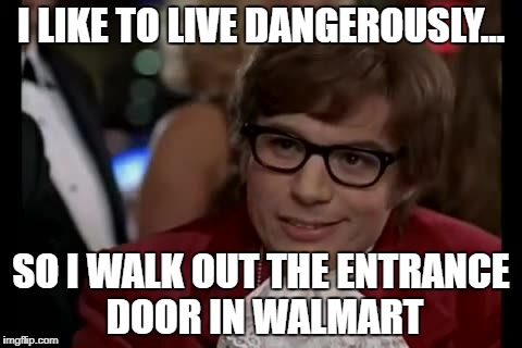 I Too Like To Live Dangerously Meme | I LIKE TO LIVE DANGEROUSLY... SO I WALK OUT THE ENTRANCE DOOR IN WALMART | image tagged in memes,i too like to live dangerously | made w/ Imgflip meme maker