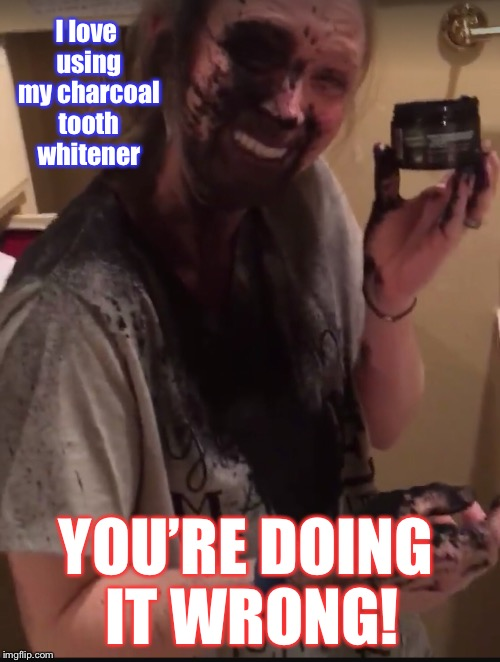 But look how white it makes her teeth! | I love using my charcoal tooth whitener YOU'RE DOING IT WRONG! | image tagged in memes,charcoal tooth whitener,youre doing it wrong,white teeth,mess,funny memes | made w/ Imgflip meme maker