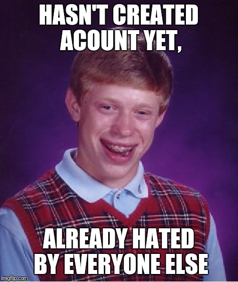 Bad Luck Brian Meme | HASN'T CREATED ACOUNT YET, ALREADY HATED BY EVERYONE ELSE | image tagged in memes,bad luck brian | made w/ Imgflip meme maker