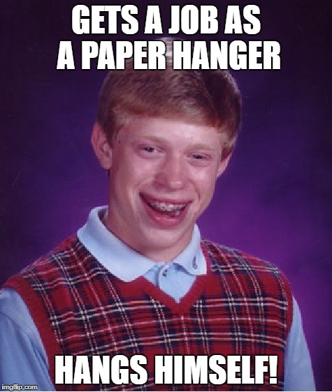 Bad Luck Brian Meme | GETS A JOB AS A PAPER HANGER HANGS HIMSELF! | image tagged in memes,bad luck brian | made w/ Imgflip meme maker