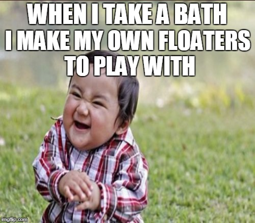 WHEN I TAKE A BATH I MAKE MY OWN FLOATERS TO PLAY WITH | made w/ Imgflip meme maker