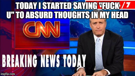 "A new therapy!!!  | TODAY I STARTED SAYING ""F**K U"" TO ABSURD THOUGHTS IN MY HEAD 