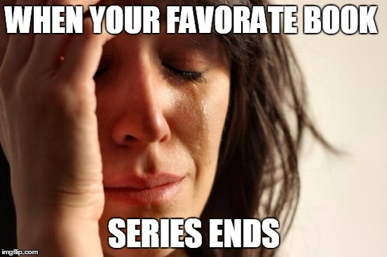 First World Problems Meme | WHEN YOUR FAVORATE BOOK SERIES ENDS | image tagged in memes,first world problems | made w/ Imgflip meme maker