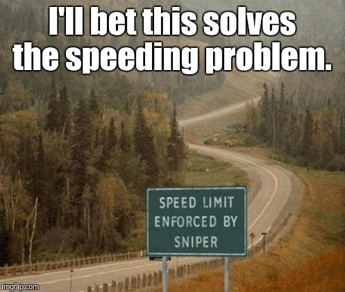 Shit just got serious.  | I'll bet this solves the speeding problem. | image tagged in funny,speeding,sniper | made w/ Imgflip meme maker