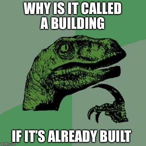 Philosoraptor Meme | WHY IS IT CALLED A BUILDING IF IT'S ALREADY BUILT | image tagged in memes,philosoraptor | made w/ Imgflip meme maker
