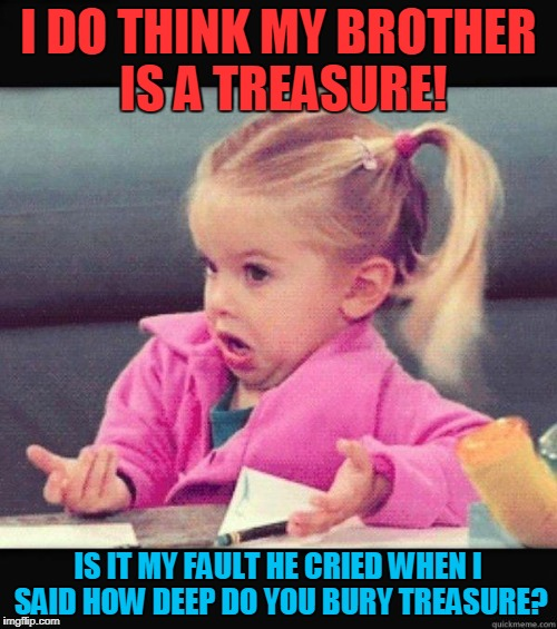 Treasure ! | I DO THINK MY BROTHER IS A TREASURE! IS IT MY FAULT HE CRIED WHEN I SAID HOW DEEP DO YOU BURY TREASURE? | image tagged in i dont know girl | made w/ Imgflip meme maker