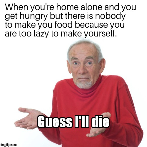 Guess I'll die | image tagged in guess,ill,die | made w/ Imgflip meme maker