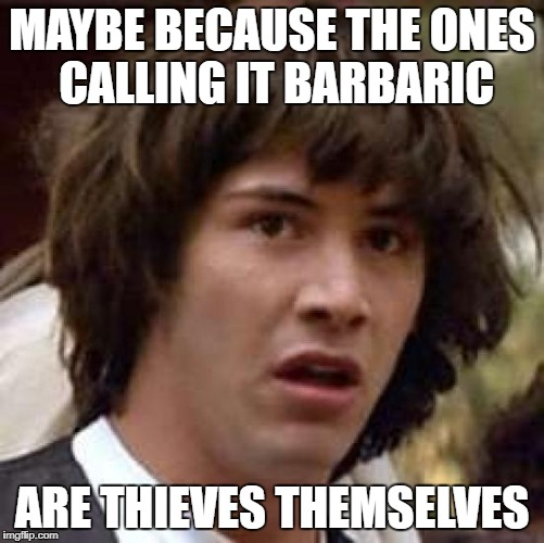 MAYBE BECAUSE THE ONES CALLING IT BARBARIC ARE THIEVES THEMSELVES | made w/ Imgflip meme maker