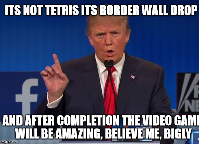 It will be the greatest game in the history of video games | ITS NOT TETRIS ITS BORDER WALL DROP AND AFTER COMPLETION THE VIDEO GAME WILL BE AMAZING, BELIEVE ME, BIGLY | image tagged in trump,atari xbox sega genesis mario bros unite,memes for mema,fema mema memers | made w/ Imgflip meme maker