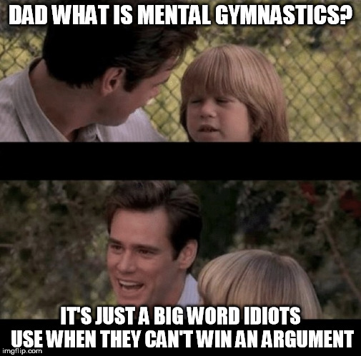 I think it does not mean what you think it means... | DAD WHAT IS MENTAL GYMNASTICS? IT'S JUST A BIG WORD IDIOTS USE WHEN THEY CAN'T WIN AN ARGUMENT | image tagged in liar liar my teacher says,mental gymnastics,memes | made w/ Imgflip meme maker