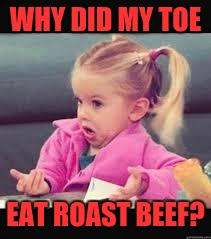 Little girl Dunno | WHY DID MY TOE EAT ROAST BEEF? | image tagged in little girl dunno | made w/ Imgflip meme maker