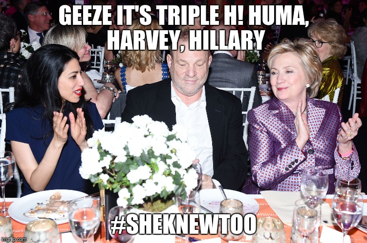 #Hollywoodrapegate | GEEZE IT'S TRIPLE H!HUMA, HARVEY, HILLARY #SHEKNEWTOO | image tagged in hollywoodrapegate,huma,harvey weinstein,hillary clinton | made w/ Imgflip meme maker