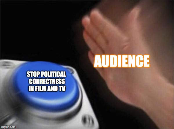 Political correctness is killing entertainment  | AUDIENCE STOP POLITICAL CORRECTNESS IN FILM AND TV | image tagged in memes,blank nut button,funny memes,movies,tv show,politics | made w/ Imgflip meme maker