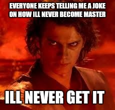 Skywalker joke | EVERYONE KEEPS TELLING ME A JOKE ON HOW ILL NEVER BECOME MASTER ILL NEVER GET IT | image tagged in anakin star wars,funny | made w/ Imgflip meme maker