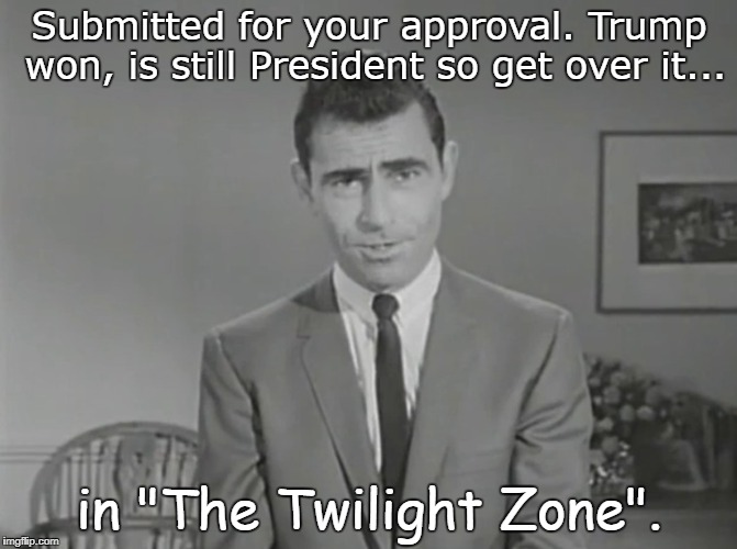 "Twilight Zone 1 Trump | Submitted for your approval. Trump won, is still President so get over it... in ""The Twilight Zone"". 