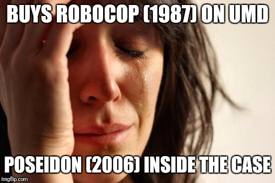 PSProblems | BUYS ROBOCOP (1987) ON UMD POSEIDON (2006) INSIDE THE CASE | image tagged in memes,first world problems,sony,playstation,movie,consoles | made w/ Imgflip meme maker