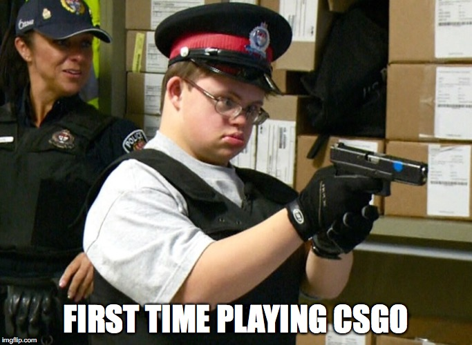 FIRST TIME PLAYING CSGO | image tagged in retarded cop | made w/ Imgflip meme maker