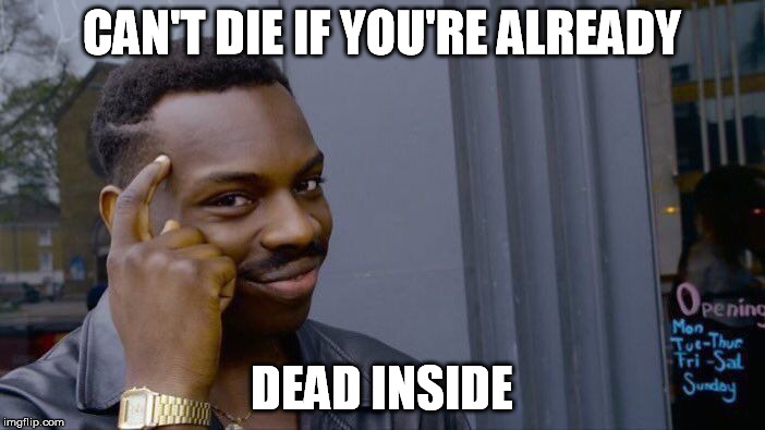 Roll Safe Think About It Meme | CAN'T DIE IF YOU'RE ALREADY DEAD INSIDE | image tagged in memes,roll safe think about it | made w/ Imgflip meme maker