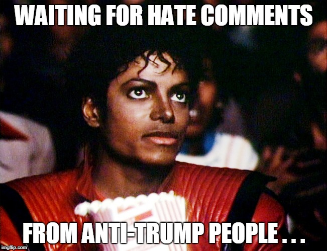 waiting | WAITING FOR HATE COMMENTS FROM ANTI-TRUMP PEOPLE . . . | image tagged in anti trump,trump | made w/ Imgflip meme maker