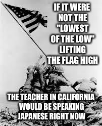 "iwo jima | IF IT WERE NOT THE ""LOWEST OF THE LOW"" LIFTING THE FLAG HIGH THE TEACHER IN CALIFORNIA WOULD BE SPEAKING JAPANESE RIGHT NOW 