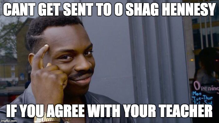 Roll Safe Think About It Meme | CANT GET SENT TO O SHAG HENNESY IF YOU AGREE WITH YOUR TEACHER | image tagged in memes,roll safe think about it | made w/ Imgflip meme maker