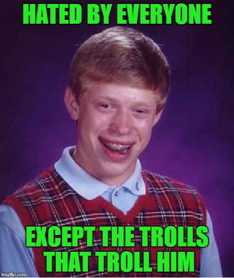 Bad Luck Brian Meme | HATED BY EVERYONE EXCEPT THE TROLLS THAT TROLL HIM | image tagged in memes,bad luck brian | made w/ Imgflip meme maker