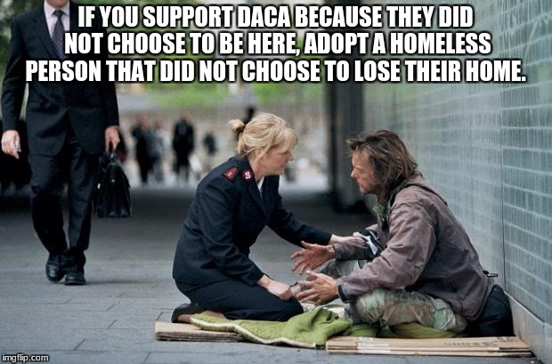Helping Homeless | IF YOU SUPPORT DACA BECAUSE THEY DID NOT CHOOSE TO BE HERE, ADOPT A HOMELESS PERSON THAT DID NOT CHOOSE TO LOSE THEIR HOME. | image tagged in helping homeless | made w/ Imgflip meme maker