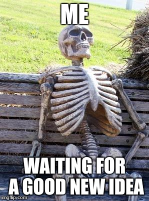 Me making memes | ME WAITING FOR A GOOD NEW IDEA | image tagged in memes,waiting skeleton | made w/ Imgflip meme maker