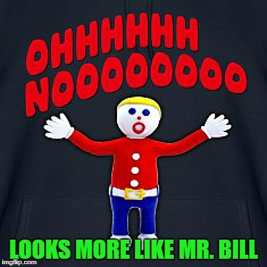 LOOKS MORE LIKE MR. BILL | made w/ Imgflip meme maker