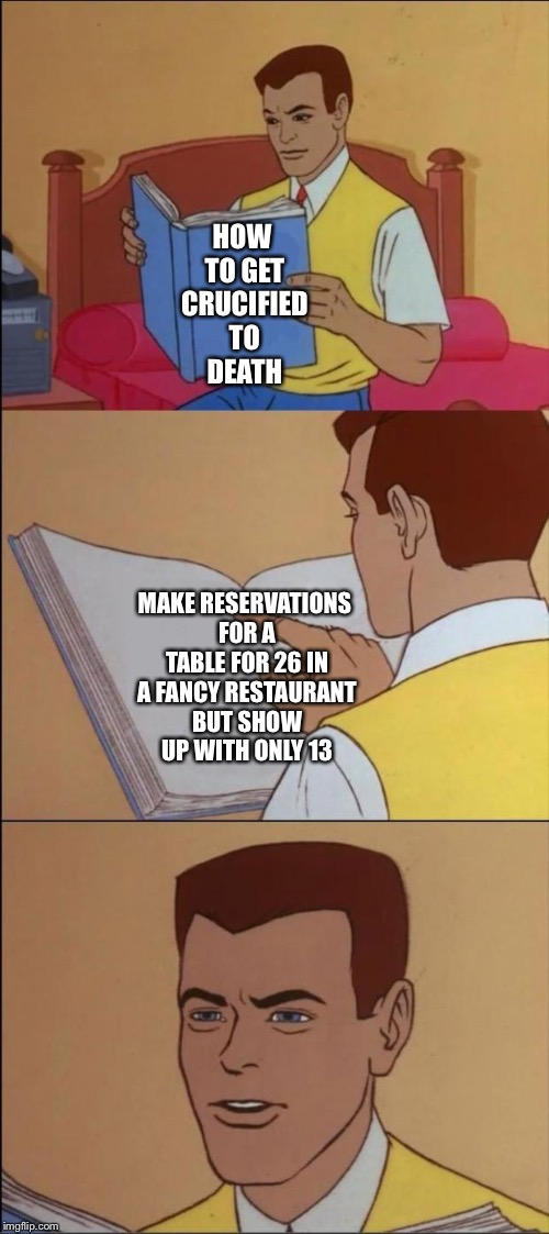 HOW TO GET CRUCIFIED TO DEATH MAKE RESERVATIONS FOR A TABLE FOR 26 IN A FANCY RESTAURANT BUT SHOW UP WITH ONLY 13 | made w/ Imgflip meme maker