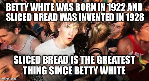 Sudden Clarity Clarence Meme | BETTY WHITE WAS BORN IN 1922 AND SLICED BREAD WAS INVENTED IN 1928 SLICED BREAD IS THE GREATEST THING SINCE BETTY WHITE | image tagged in memes,sudden clarity clarence | made w/ Imgflip meme maker