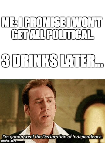 Remember this movie? | ME: I PROMISE I WON'T GET ALL POLITICAL. 3 DRINKS LATER... | image tagged in memes,funny,nicolas cage,dank memes,dank | made w/ Imgflip meme maker