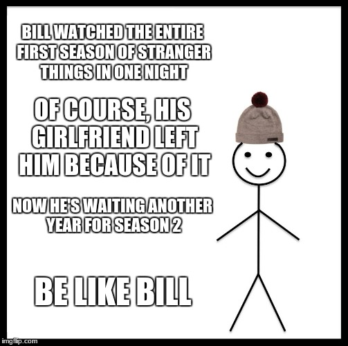 Be Like Bill Meme |  BILL WATCHED THE ENTIRE FIRST SEASON OF STRANGER THINGS IN ONE NIGHT; OF COURSE, HIS GIRLFRIEND LEFT HIM BECAUSE OF IT; NOW HE'S WAITING ANOTHER YEAR FOR SEASON 2; BE LIKE BILL | image tagged in memes,be like bill | made w/ Imgflip meme maker