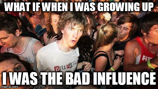 sudden realization ralph | WHAT IF WHEN I WAS GROWING UP I WAS THE BAD INFLUENCE | image tagged in sudden realization ralph,AdviceAnimals | made w/ Imgflip meme maker