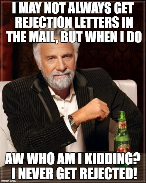 The Most Interesting Man In The World Meme | I MAY NOT ALWAYS GET REJECTION LETTERS IN THE MAIL, BUT WHEN I DO AW WHO AM I KIDDING? I NEVER GET REJECTED! | image tagged in memes,the most interesting man in the world | made w/ Imgflip meme maker