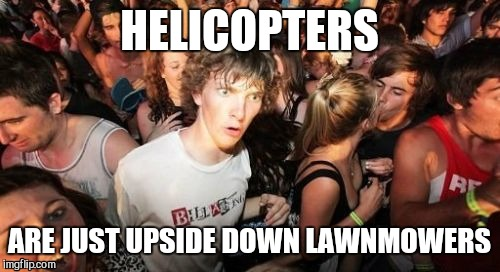 Sudden Clarity Clarence Meme | HELICOPTERS ARE JUST UPSIDE DOWN LAWNMOWERS | image tagged in memes,sudden clarity clarence | made w/ Imgflip meme maker