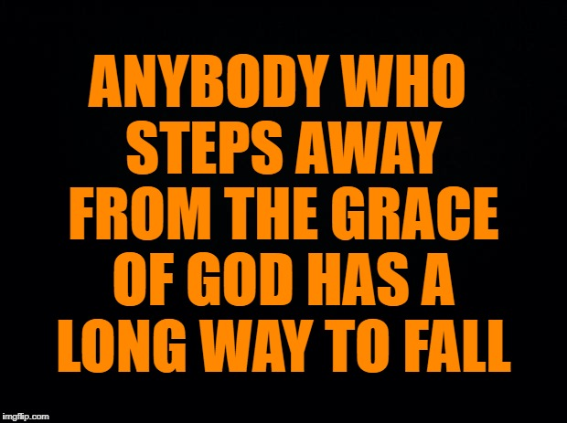 God's Grace | ANYBODY WHO STEPS AWAY FROM THE GRACE OF GOD HAS A LONG WAY TO FALL | image tagged in god,grace | made w/ Imgflip meme maker