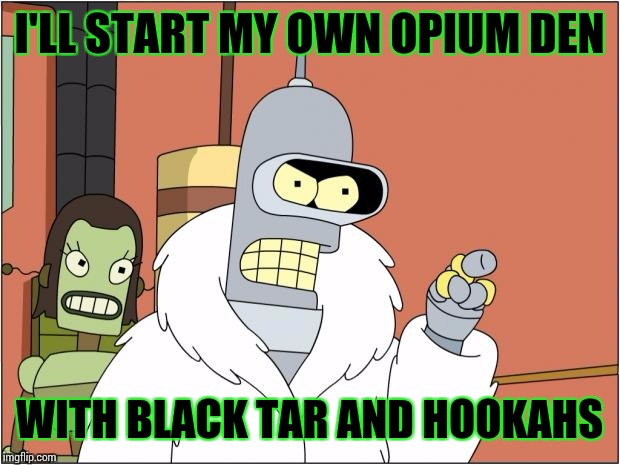 Bender Meme | I'LL START MY OWN OPIUM DEN WITH BLACK TAR AND HOOKAHS | image tagged in memes,bender | made w/ Imgflip meme maker
