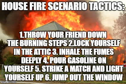 House on fire | HOUSE FIRE SCENARIO TACTICS: 1.THROW YOUR FRIEND DOWN THE BURNING STEPS 2.LOCK YOURSELF IN THE ATTIC 3. INHALE THE FUMES DEEPLY 4. POUR GASO | image tagged in house on fire | made w/ Imgflip meme maker