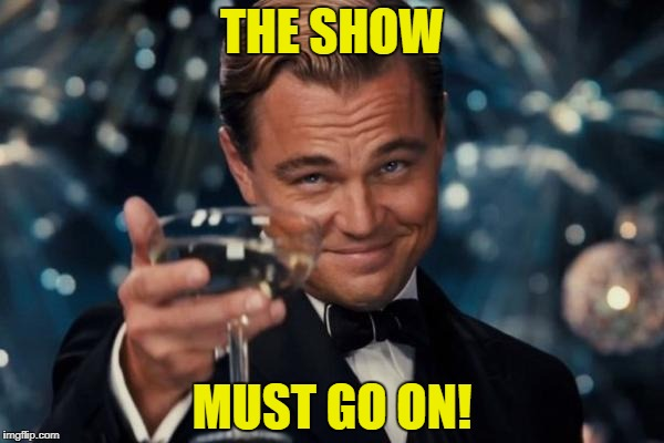 Leonardo Dicaprio Cheers Meme | THE SHOW MUST GO ON! | image tagged in memes,leonardo dicaprio cheers | made w/ Imgflip meme maker