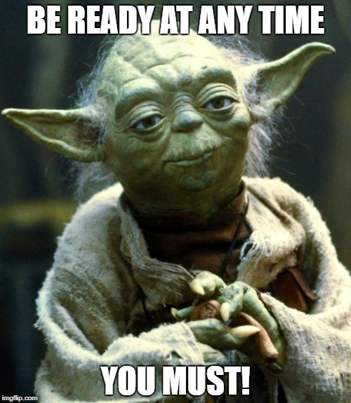 Star Wars Yoda Meme | BE READY AT ANY TIME YOU MUST! | image tagged in memes,star wars yoda | made w/ Imgflip meme maker