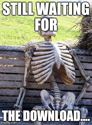 Waiting Skeleton Meme | STILL WAITING FOR THE DOWNLOAD.... | image tagged in memes,waiting skeleton | made w/ Imgflip meme maker