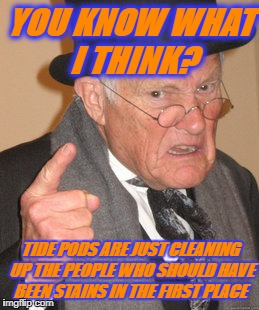 thought for the day | YOU KNOW WHAT I THINK? TIDE PODS ARE JUST CLEANING UP THE PEOPLE WHO SHOULD HAVE BEEN STAINS IN THE FIRST PLACE | image tagged in memes,back in my day,tide pods,tide pod challenge,tide pod,tide | made w/ Imgflip meme maker