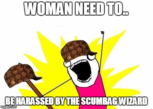 X All The Y Meme | WOMAN NEED TO.. BE HARASSED BY THE SCUMBAG WIZARD | image tagged in memes,x all the y,scumbag | made w/ Imgflip meme maker