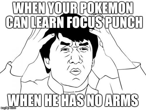 Jackie Chan WTF Meme | WHEN YOUR POKEMON CAN LEARN FOCUS PUNCH WHEN HE HAS NO ARMS | image tagged in memes,jackie chan wtf | made w/ Imgflip meme maker