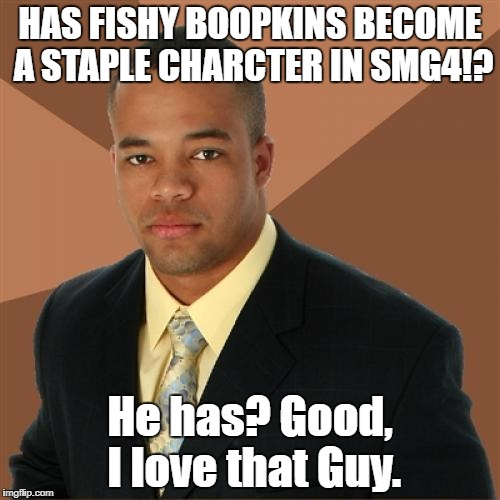 Fishy Boopkins | HAS FISHY BOOPKINS BECOME A STAPLE CHARCTER IN SMG4!? He has? Good, I love that Guy. | image tagged in memes,successful black man | made w/ Imgflip meme maker
